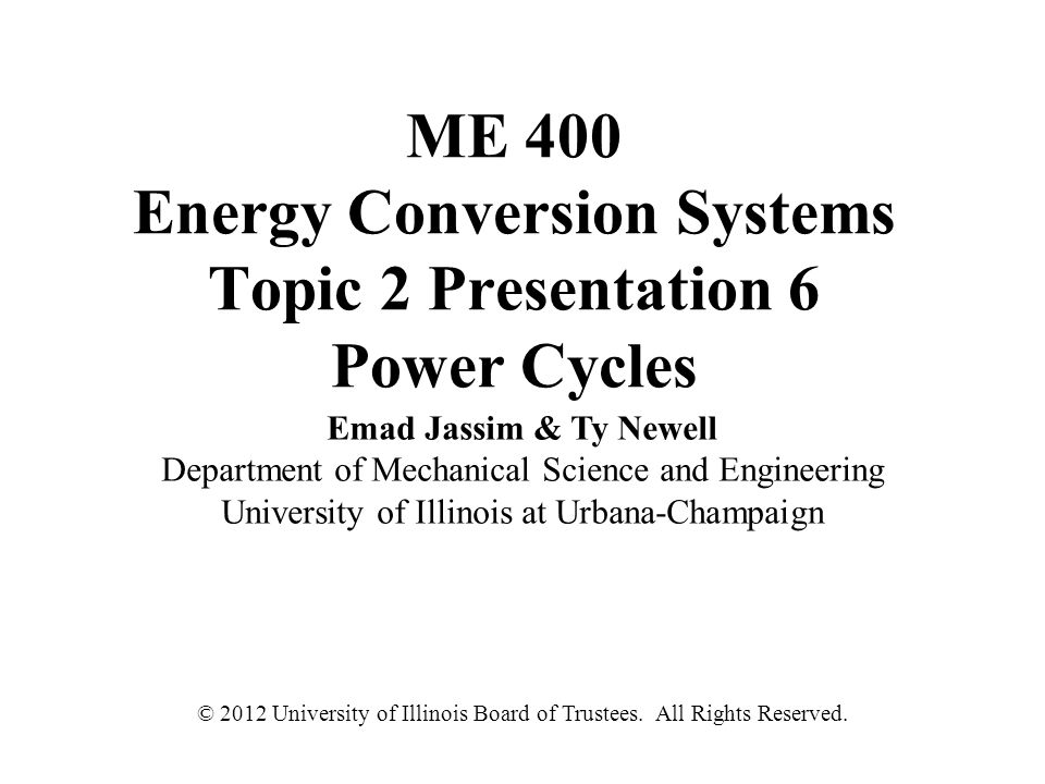 ME 400 Energy Conversion Systems Topic 2 Presentation 6 Power Cycles Emad Jassim & Ty Newell Department of Mechanical Science and Engineering Universi