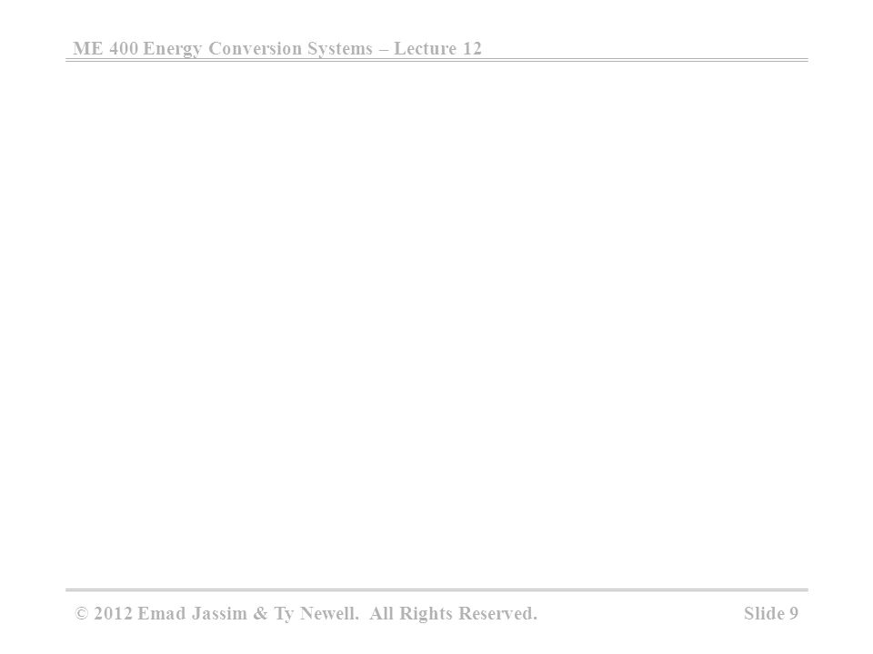 ME 400 Energy Conversion Systems – Lecture 12 Slide 9 © 2012 Emad Jassim & Ty Newell. All Rights Reserved.