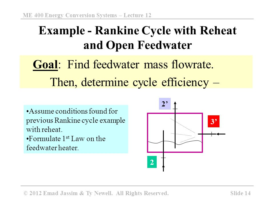 ME 400 Energy Conversion Systems – Lecture 12 Slide 14 © 2012 Emad Jassim & Ty Newell. All Rights Reserved. Goal: Find feedwater mass flowrate. Then,