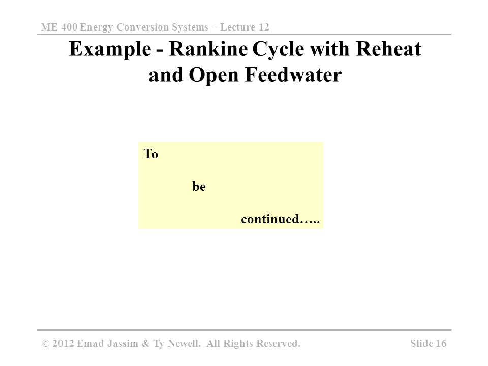 ME 400 Energy Conversion Systems – Lecture 12 Slide 16 © 2012 Emad Jassim & Ty Newell. All Rights Reserved. Example - Rankine Cycle with Reheat and Op