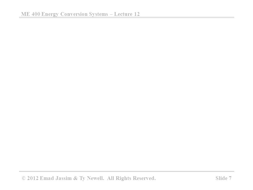 ME 400 Energy Conversion Systems – Lecture 12 Slide 7 © 2012 Emad Jassim & Ty Newell. All Rights Reserved.
