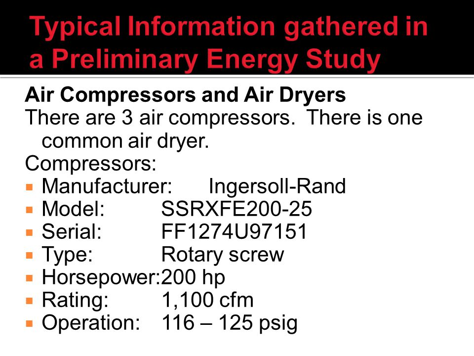 Typical Information gathered in a Preliminary Energy Study Air Compressors and Air Dryers There are 3 air compressors.