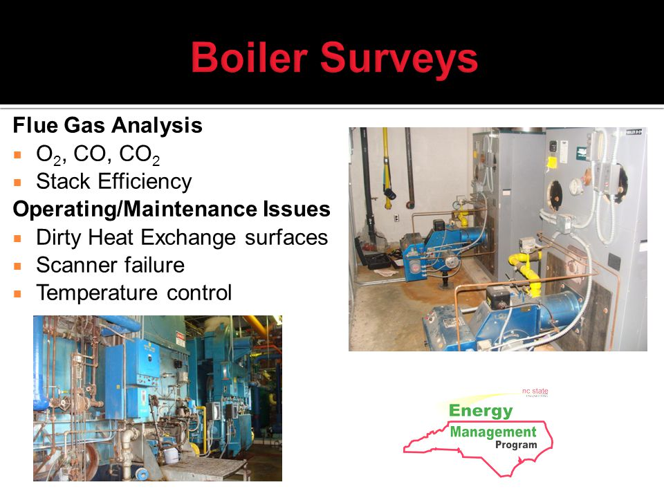 Boiler Surveys Flue Gas Analysis O 2, CO, CO 2 Stack Efficiency Operating/Maintenance Issues Dirty Heat Exchange surfaces Scanner failure Temperature control