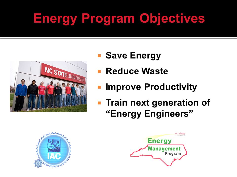 Save Energy Reduce Waste Improve Productivity Train next generation of Energy Engineers Energy Program Objectives
