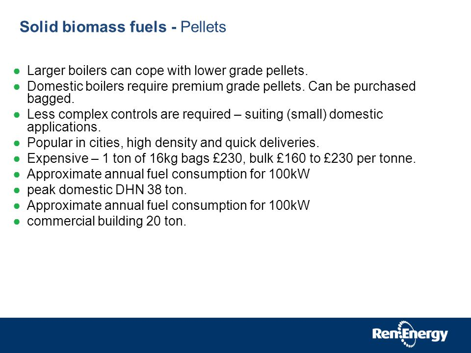 Solid biomass fuels - Pellets Larger boilers can cope with lower grade pellets.