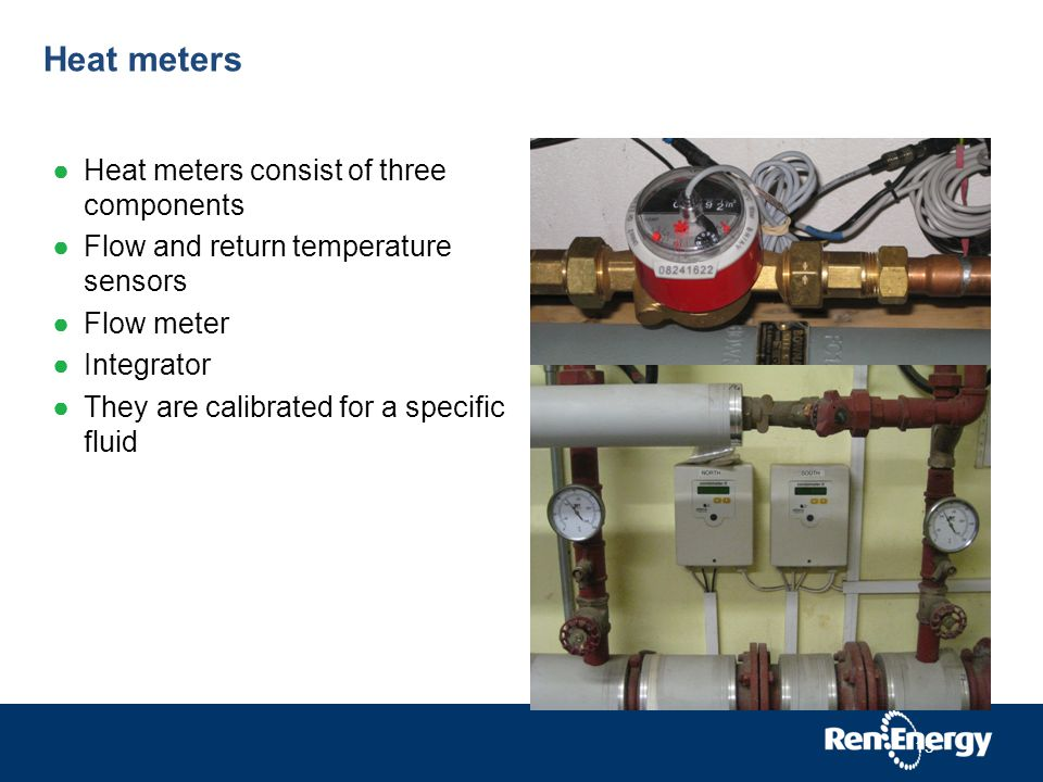 Heat meters Heat meters consist of three components Flow and return temperature sensors Flow meter Integrator They are calibrated for a specific fluid 15