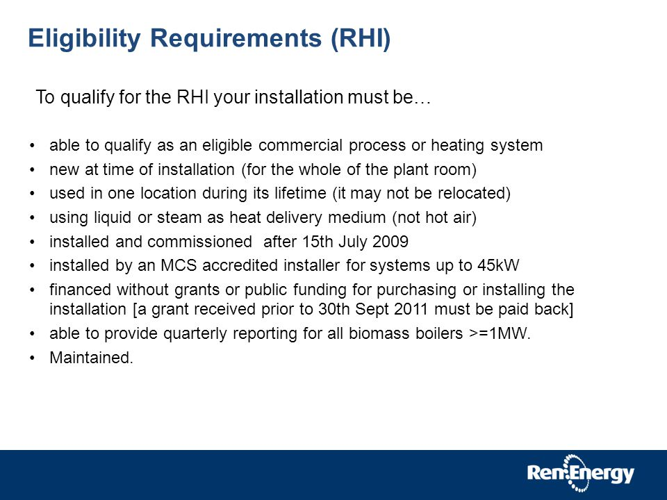 Eligibility Requirements (RHI) able to qualify as an eligible commercial process or heating system new at time of installation (for the whole of the plant room) used in one location during its lifetime (it may not be relocated) using liquid or steam as heat delivery medium (not hot air) installed and commissioned after 15th July 2009 installed by an MCS accredited installer for systems up to 45kW financed without grants or public funding for purchasing or installing the installation [a grant received prior to 30th Sept 2011 must be paid back] able to provide quarterly reporting for all biomass boilers >=1MW.