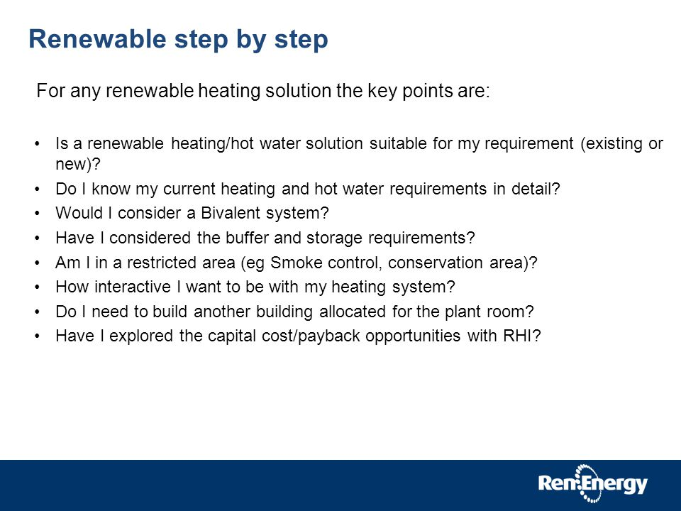 Renewable step by step For any renewable heating solution the key points are: Is a renewable heating/hot water solution suitable for my requirement (existing or new).
