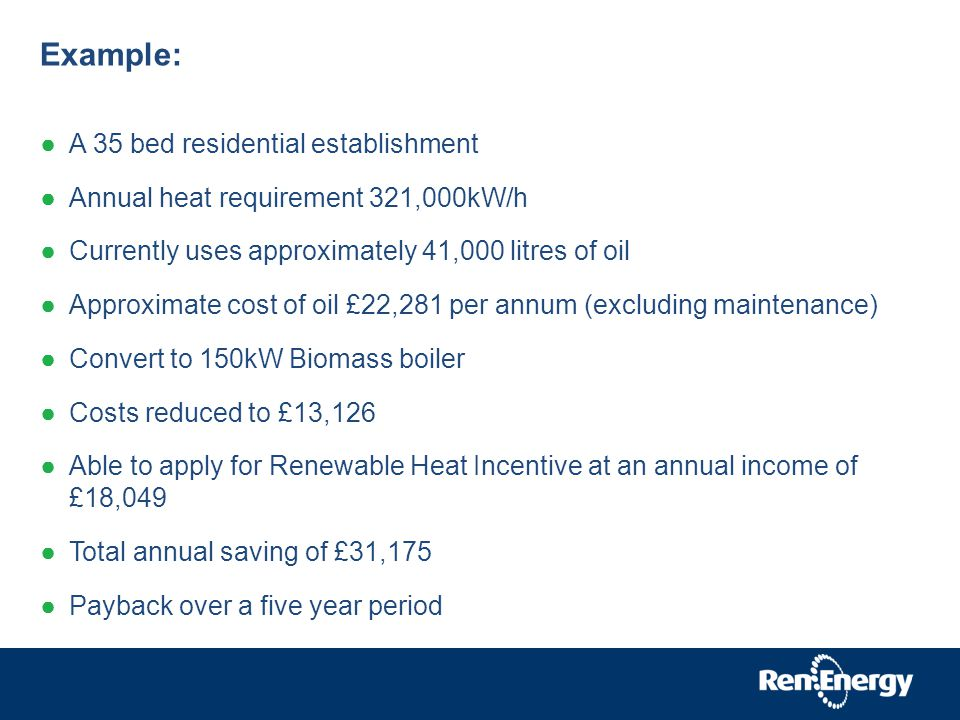 Example: A 35 bed residential establishment Annual heat requirement 321,000kW/h Currently uses approximately 41,000 litres of oil Approximate cost of oil £22,281 per annum (excluding maintenance) Convert to 150kW Biomass boiler Costs reduced to £13,126 Able to apply for Renewable Heat Incentive at an annual income of £18,049 Total annual saving of £31,175 Payback over a five year period
