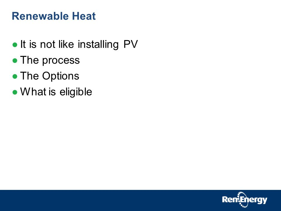 Renewable Heat It is not like installing PV The process The Options What is eligible