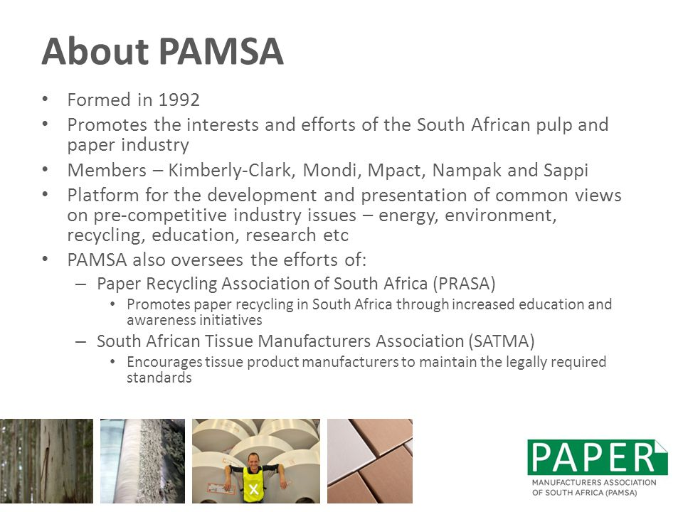 About PAMSA Formed in 1992 Promotes the interests and efforts of the South African pulp and paper industry Members – Kimberly-Clark, Mondi, Mpact, Nampak and Sappi Platform for the development and presentation of common views on pre-competitive industry issues – energy, environment, recycling, education, research etc PAMSA also oversees the efforts of: – Paper Recycling Association of South Africa (PRASA) Promotes paper recycling in South Africa through increased education and awareness initiatives – South African Tissue Manufacturers Association (SATMA) Encourages tissue product manufacturers to maintain the legally required standards