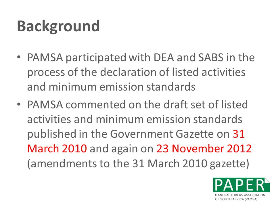 Background PAMSA participated with DEA and SABS in the process of the declaration of listed activities and minimum emission standards PAMSA commented on the draft set of listed activities and minimum emission standards published in the Government Gazette on 31 March 2010 and again on 23 November 2012 (amendments to the 31 March 2010 gazette)