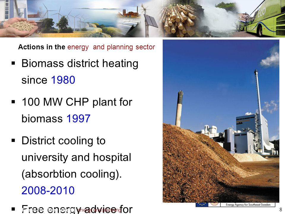 8 Biomass district heating since 1980 100 MW CHP plant for biomass 1997 District cooling to university and hospital (absorbtion cooling). 2008-2010 Fr