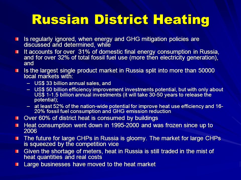 Russian District Heating Is regularly ignored, when energy and GHG mitigation policies are discussed and determined, while It accounts for over 31% of domestic final energy consumption in Russia, and for over 32% of total fossil fuel use (more then electricity generation), and Is the largest single product market in Russia split into more than local markets with: –US$ 33 billion annual sales, and –US$ 50 billion efficiency improvement investments potential, but with only about US$ billion annual investments (it will take years to release the potential); –at least 52% of the nation-wide potential for improve heat use efficiency and % fossil fuel consumption and GHG emission reduction Over 60% of district heat is consumed by buildings Heat consumption went down in and was frozen since up to 2006 The future for large CHPs in Russia is gloomy.