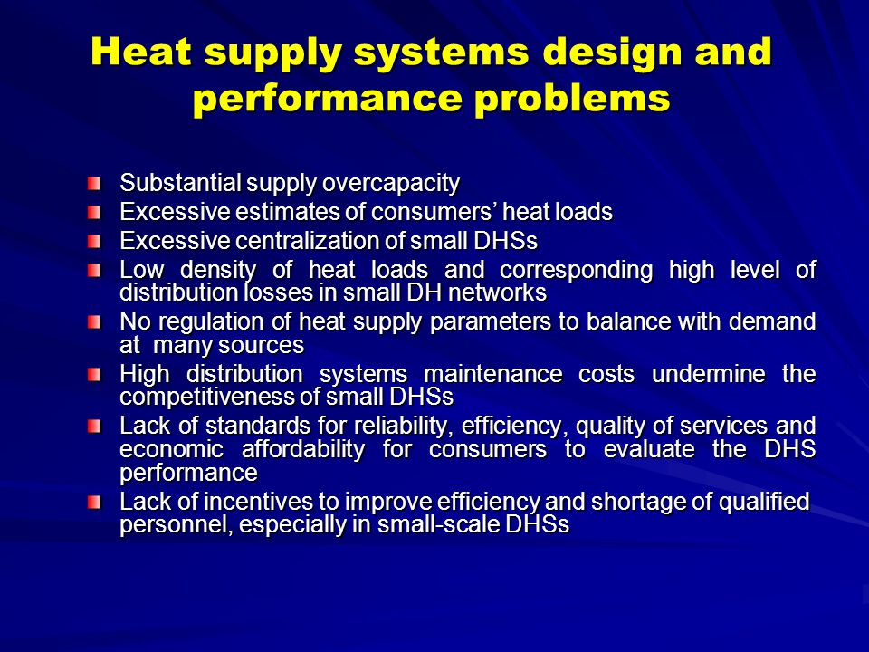Heat supply systems design and performance problems Substantial supply overcapacity Excessive estimates of consumers heat loads Excessive centralization of small DHSs Low density of heat loads and corresponding high level of distribution losses in small DH networks No regulation of heat supply parameters to balance with demand at many sources High distribution systems maintenance costs undermine the competitiveness of small DHSs Lack of standards for reliability, efficiency, quality of services and economic affordability for consumers to evaluate the DHS performance Lack of incentives to improve efficiency and shortage of qualified personnel, especially in small-scale DHSs