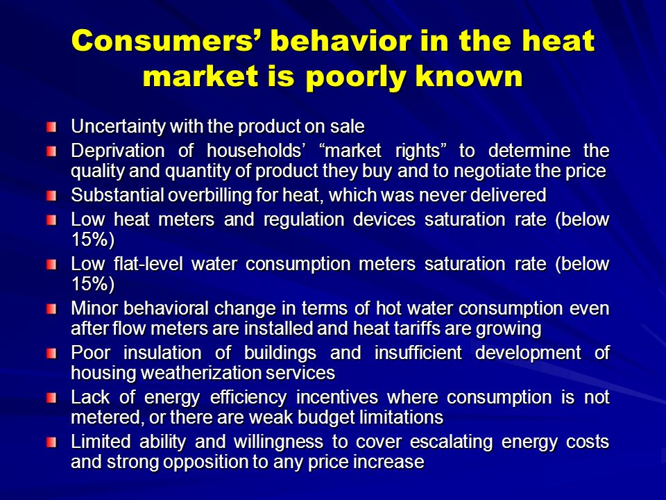 Consumers behavior in the heat market is poorly known Uncertainty with the product on sale Deprivation of households market rights to determine the quality and quantity of product they buy and to negotiate the price Substantial overbilling for heat, which was never delivered Low heat meters and regulation devices saturation rate (below 15%) Low flat-level water consumption meters saturation rate (below 15%) Minor behavioral change in terms of hot water consumption even after flow meters are installed and heat tariffs are growing Poor insulation of buildings and insufficient development of housing weatherization services Lack of energy efficiency incentives where consumption is not metered, or there are weak budget limitations Limited ability and willingness to cover escalating energy costs and strong opposition to any price increase