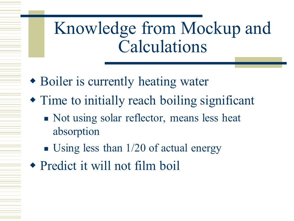 Knowledge from Mockup and Calculations Boiler is currently heating water Time to initially reach boiling significant Not using solar reflector, means less heat absorption Using less than 1/20 of actual energy Predict it will not film boil