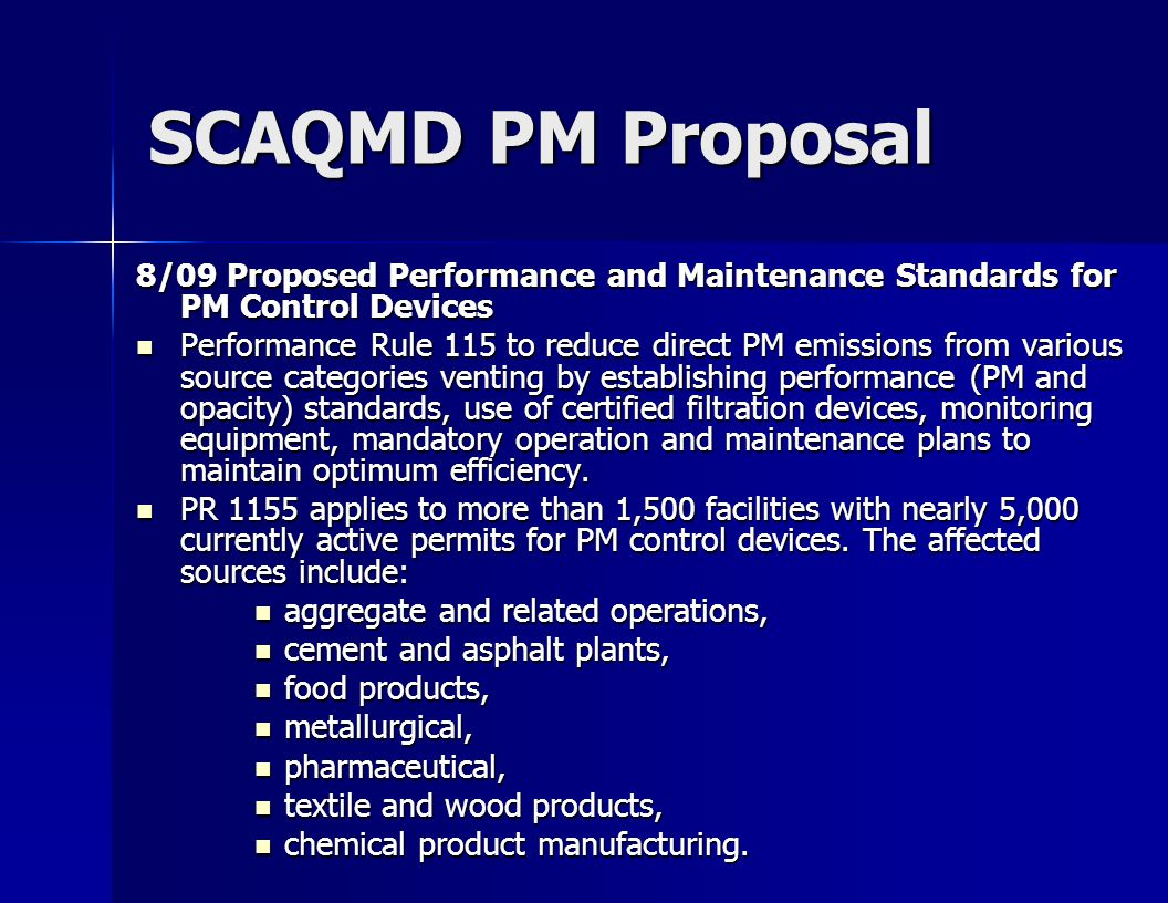 SCAQMD PM Proposal 8/09 Proposed Performance and Maintenance Standards for PM Control Devices Performance Rule 115 to reduce direct PM emissions from various source categories venting by establishing performance (PM and opacity) standards, use of certified filtration devices, monitoring equipment, mandatory operation and maintenance plans to maintain optimum efficiency.