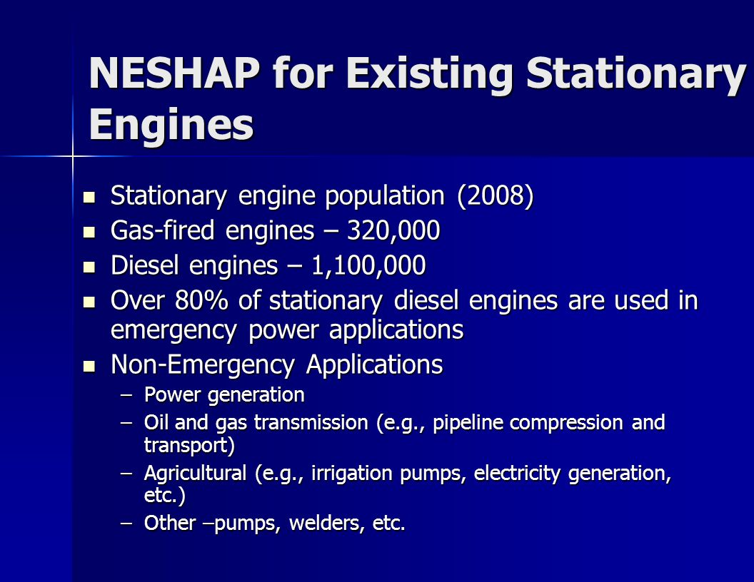NESHAP for Existing Stationary Engines Stationary engine population (2008) Stationary engine population (2008) Gas-fired engines – 320,000 Gas-fired engines – 320,000 Diesel engines – 1,100,000 Diesel engines – 1,100,000 Over 80% of stationary diesel engines are used in emergency power applications Over 80% of stationary diesel engines are used in emergency power applications Non-Emergency Applications Non-Emergency Applications –Power generation –Oil and gas transmission (e.g., pipeline compression and transport) –Agricultural (e.g., irrigation pumps, electricity generation, etc.) –Other –pumps, welders, etc.