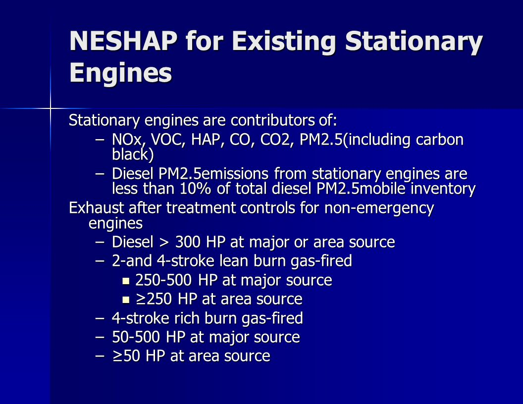 NESHAP for Existing Stationary Engines Stationary engines are contributors of: –NOx, VOC, HAP, CO, CO2, PM2.5(including carbon black) –Diesel PM2.5emissions from stationary engines are less than 10% of total diesel PM2.5mobile inventory Exhaust after treatment controls for non-emergency engines –Diesel > 300 HP at major or area source –2-and 4-stroke lean burn gas-fired 250-500 HP at major source 250-500 HP at major source 250 HP at area source 250 HP at area source –4-stroke rich burn gas-fired –50-500 HP at major source –50 HP at area source