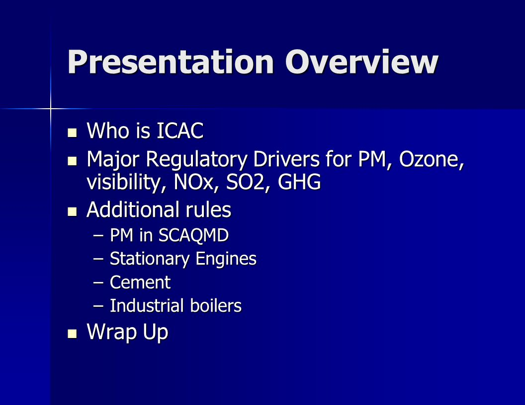 Presentation Overview Who is ICAC Who is ICAC Major Regulatory Drivers for PM, Ozone, visibility, NOx, SO2, GHG Major Regulatory Drivers for PM, Ozone, visibility, NOx, SO2, GHG Additional rules Additional rules –PM in SCAQMD –Stationary Engines –Cement –Industrial boilers Wrap Up Wrap Up