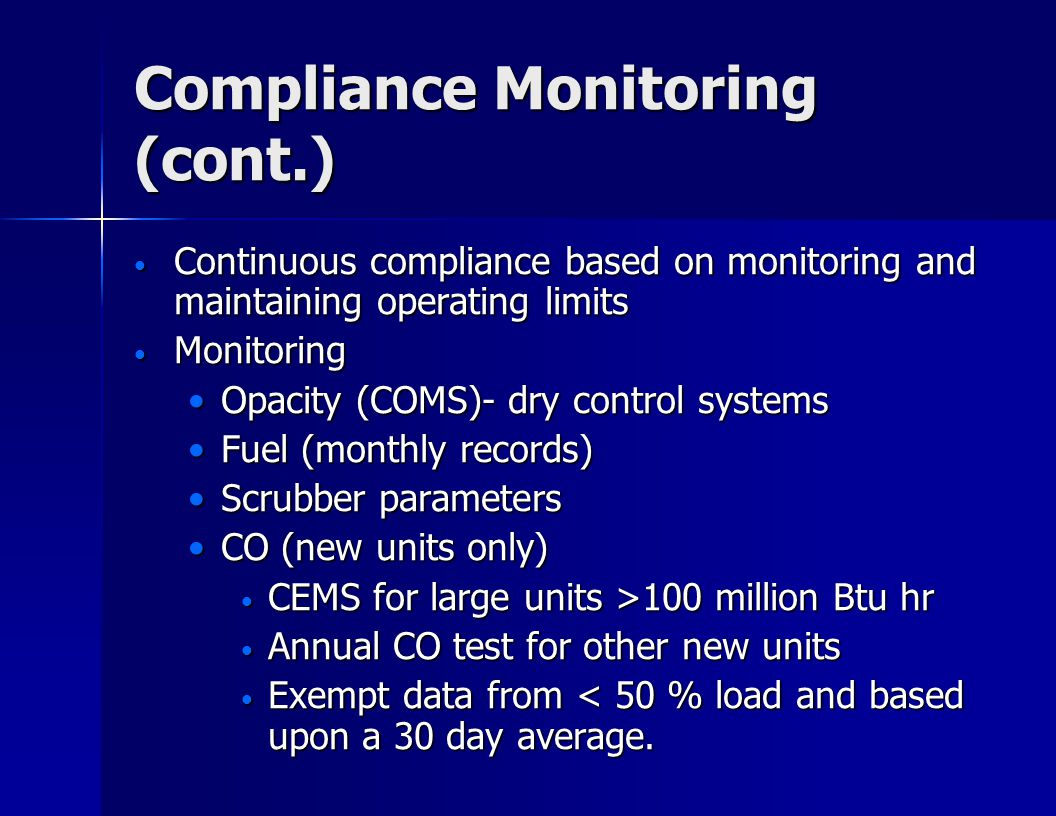 Compliance Monitoring (cont.) Continuous compliance based on monitoring and maintaining operating limits Continuous compliance based on monitoring and maintaining operating limits Monitoring Monitoring Opacity (COMS)- dry control systemsOpacity (COMS)- dry control systems Fuel (monthly records)Fuel (monthly records) Scrubber parametersScrubber parameters CO (new units only)CO (new units only) CEMS for large units >100 million Btu hr CEMS for large units >100 million Btu hr Annual CO test for other new units Annual CO test for other new units Exempt data from < 50 % load and based upon a 30 day average.
