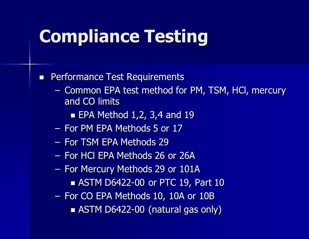 Compliance Testing Performance Test Requirements Performance Test Requirements –Common EPA test method for PM, TSM, HCl, mercury and CO limits EPA Method 1,2, 3,4 and 19 EPA Method 1,2, 3,4 and 19 –For PM EPA Methods 5 or 17 –For TSM EPA Methods 29 –For HCl EPA Methods 26 or 26A –For Mercury Methods 29 or 101A ASTM D6422-00 or PTC 19, Part 10 ASTM D6422-00 or PTC 19, Part 10 –For CO EPA Methods 10, 10A or 10B ASTM D6422-00 (natural gas only) ASTM D6422-00 (natural gas only)