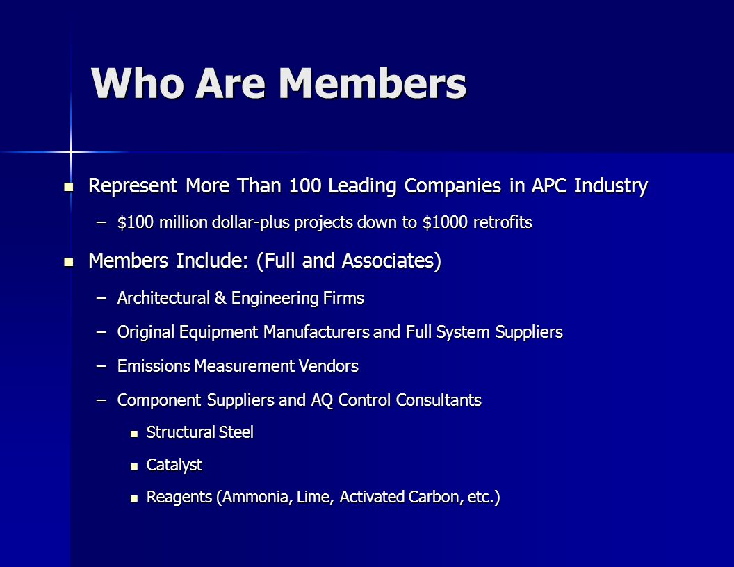 Who Are Members Represent More Than 100 Leading Companies in APC Industry Represent More Than 100 Leading Companies in APC Industry –$100 million dollar-plus projects down to $1000 retrofits Members Include: (Full and Associates) Members Include: (Full and Associates) –Architectural & Engineering Firms –Original Equipment Manufacturers and Full System Suppliers –Emissions Measurement Vendors –Component Suppliers and AQ Control Consultants Structural Steel Structural Steel Catalyst Catalyst Reagents (Ammonia, Lime, Activated Carbon, etc.) Reagents (Ammonia, Lime, Activated Carbon, etc.)