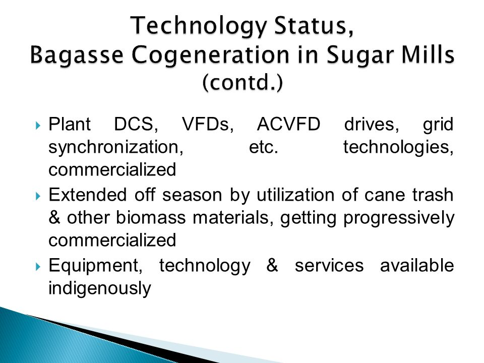 Plant DCS, VFDs, ACVFD drives, grid synchronization, etc. technologies, commercialized Extended off season by utilization of cane trash & other biomas