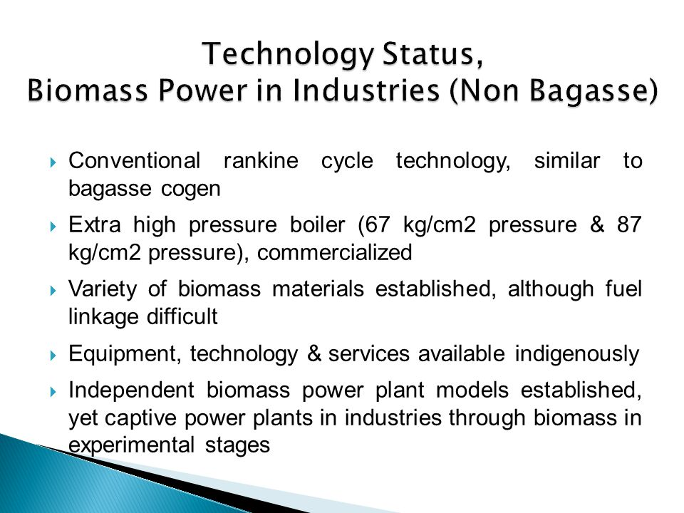 Conventional rankine cycle technology, similar to bagasse cogen Extra high pressure boiler (67 kg/cm2 pressure & 87 kg/cm2 pressure), commercialized V