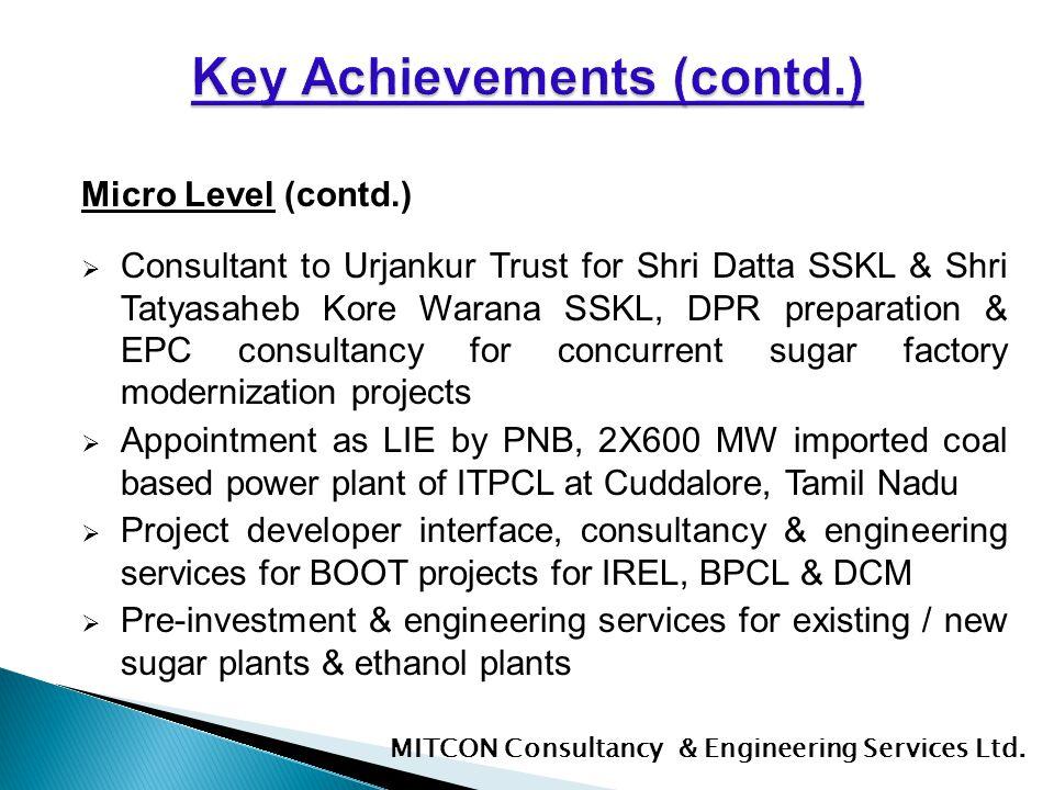 Micro Level (contd.) Consultant to Urjankur Trust for Shri Datta SSKL & Shri Tatyasaheb Kore Warana SSKL, DPR preparation & EPC consultancy for concur