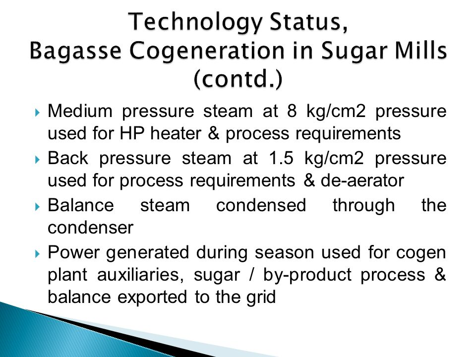 Medium pressure steam at 8 kg/cm2 pressure used for HP heater & process requirements Back pressure steam at 1.5 kg/cm2 pressure used for process requi