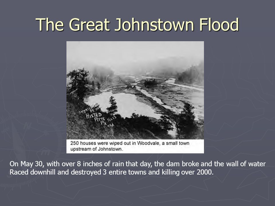 The Great Johnstown Flood On May 30, with over 8 inches of rain that day, the dam broke and the wall of water Raced downhill and destroyed 3 entire towns and killing over 2000.