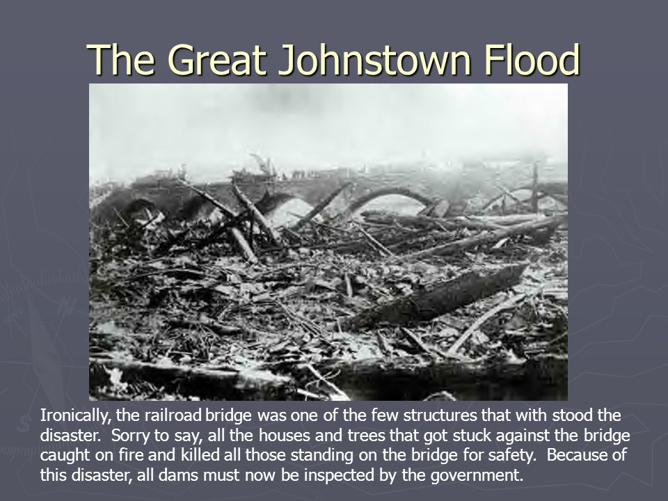 The Great Johnstown Flood Ironically, the railroad bridge was one of the few structures that with stood the disaster.