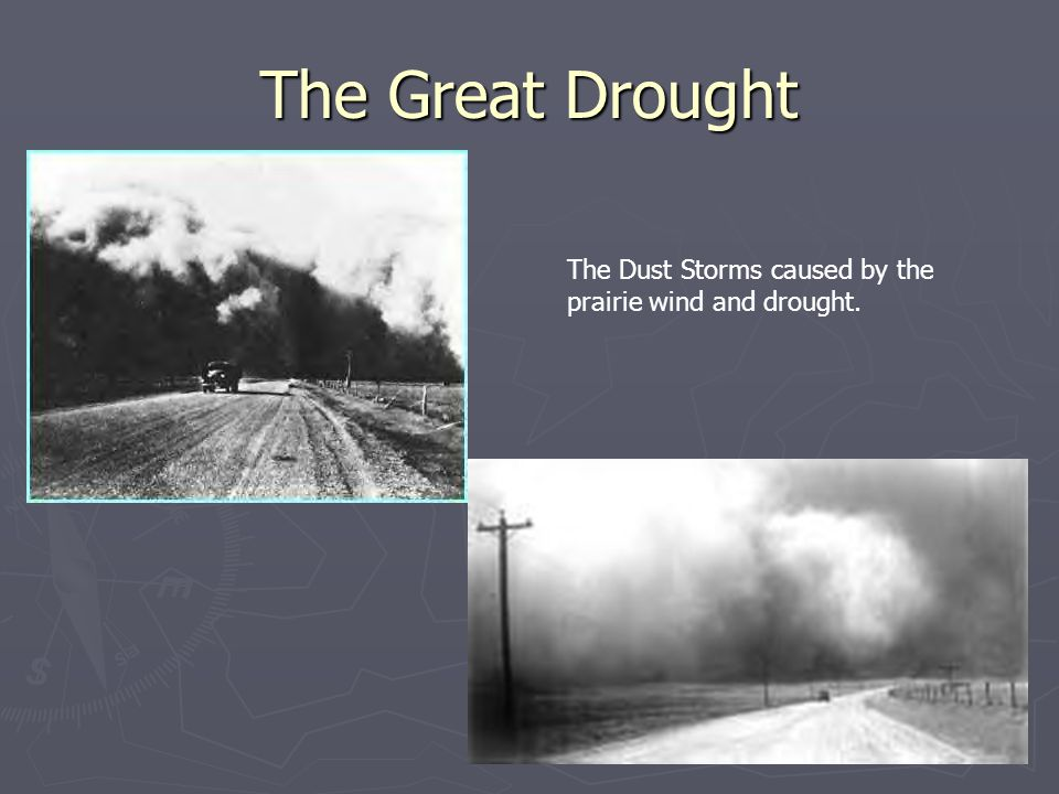 The Great Drought The Dust Storms caused by the prairie wind and drought.