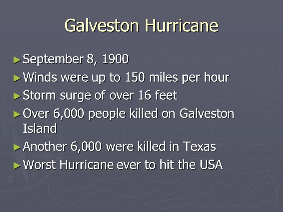 Galveston Hurricane September 8, 1900 September 8, 1900 Winds were up to 150 miles per hour Winds were up to 150 miles per hour Storm surge of over 16 feet Storm surge of over 16 feet Over 6,000 people killed on Galveston Island Over 6,000 people killed on Galveston Island Another 6,000 were killed in Texas Another 6,000 were killed in Texas Worst Hurricane ever to hit the USA Worst Hurricane ever to hit the USA