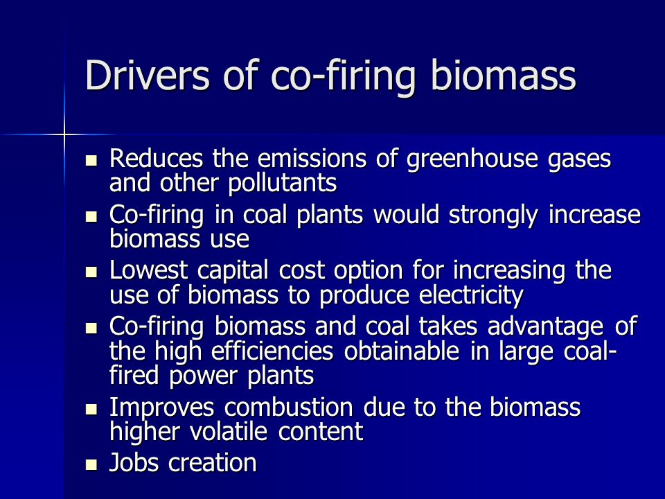 Drivers of co-firing biomass Reduces the emissions of greenhouse gases and other pollutants Reduces the emissions of greenhouse gases and other pollutants Co-firing in coal plants would strongly increase biomass use Co-firing in coal plants would strongly increase biomass use Lowest capital cost option for increasing the use of biomass to produce electricity Lowest capital cost option for increasing the use of biomass to produce electricity Co-firing biomass and coal takes advantage of the high efficiencies obtainable in large coal- fired power plants Co-firing biomass and coal takes advantage of the high efficiencies obtainable in large coal- fired power plants Improves combustion due to the biomass higher volatile content Improves combustion due to the biomass higher volatile content Jobs creation Jobs creation