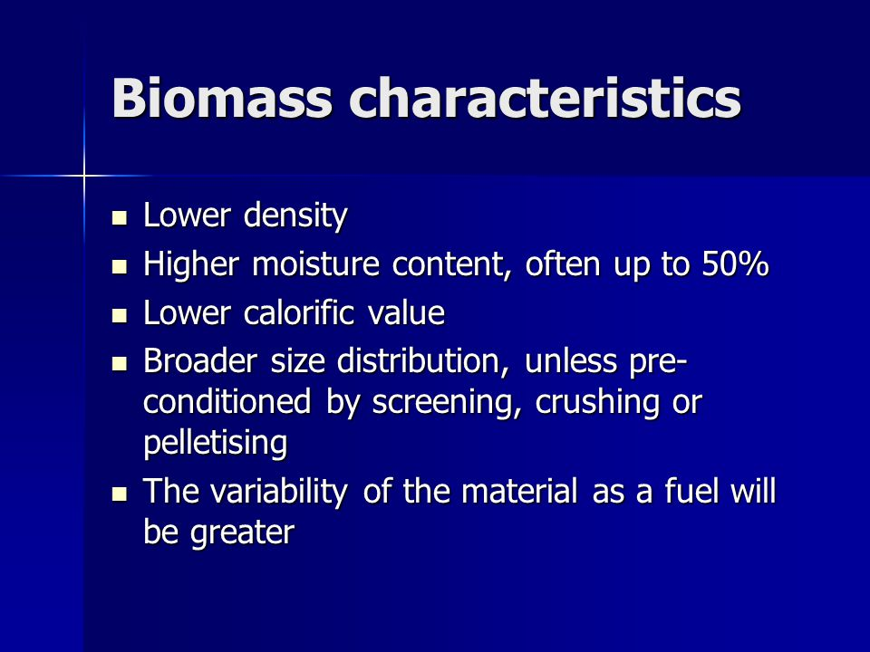 Biomass characteristics Lower density Lower density Higher moisture content, often up to 50% Higher moisture content, often up to 50% Lower calorific value Lower calorific value Broader size distribution, unless pre- conditioned by screening, crushing or pelletising Broader size distribution, unless pre- conditioned by screening, crushing or pelletising The variability of the material as a fuel will be greater The variability of the material as a fuel will be greater