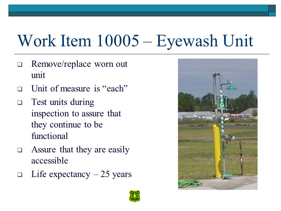 Work Item 10005 – Eyewash Unit Remove/replace worn out unit Unit of measure is each Test units during inspection to assure that they continue to be fu