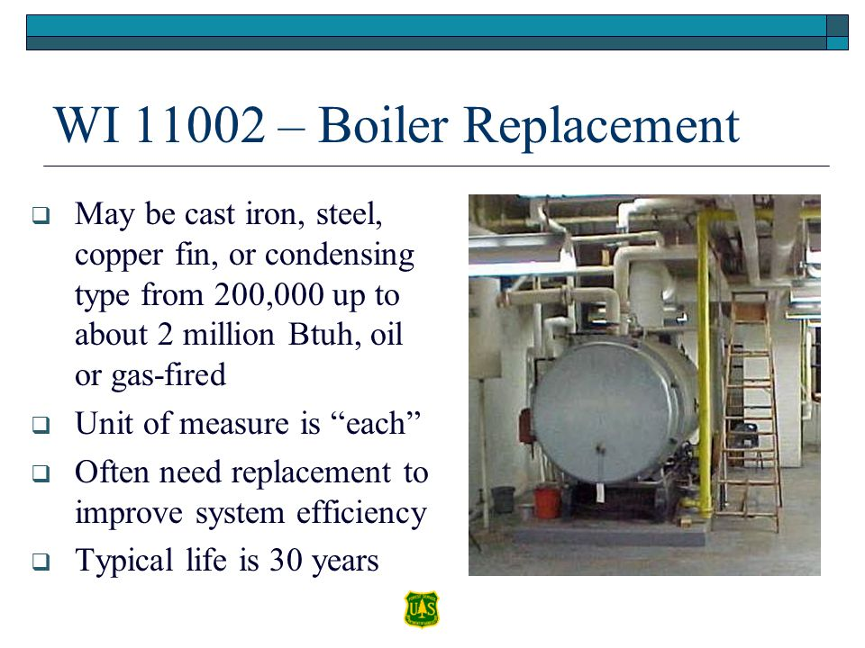 WI 11002 – Boiler Replacement May be cast iron, steel, copper fin, or condensing type from 200,000 up to about 2 million Btuh, oil or gas-fired Unit o