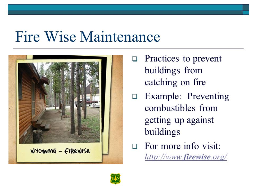 Fire Wise Maintenance Practices to prevent buildings from catching on fire Example: Preventing combustibles from getting up against buildings For more