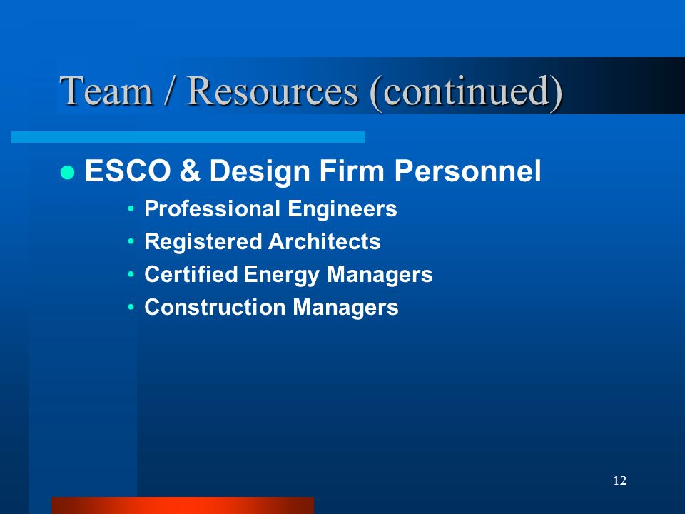12 Team / Resources (continued) ESCO & Design Firm Personnel Professional Engineers Registered Architects Certified Energy Managers Construction Managers