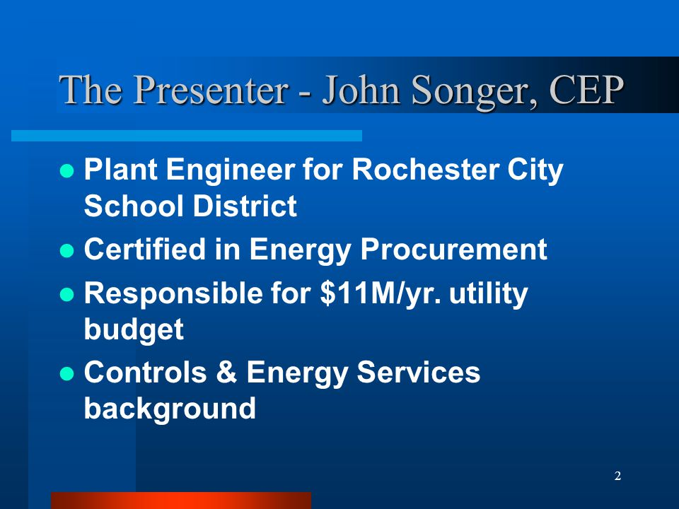 2 The Presenter - John Songer, CEP Plant Engineer for Rochester City School District Certified in Energy Procurement Responsible for $11M/yr.