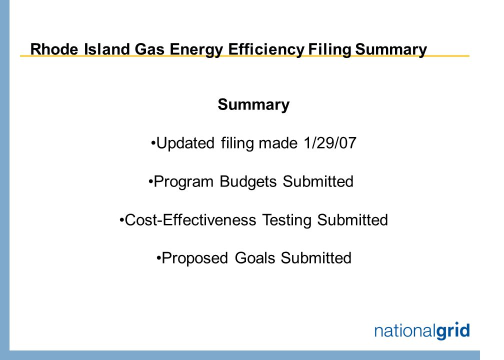 Rhode Island Gas Energy Efficiency Filing Summary Summary Updated filing made 1/29/07 Program Budgets Submitted Cost-Effectiveness Testing Submitted Proposed Goals Submitted