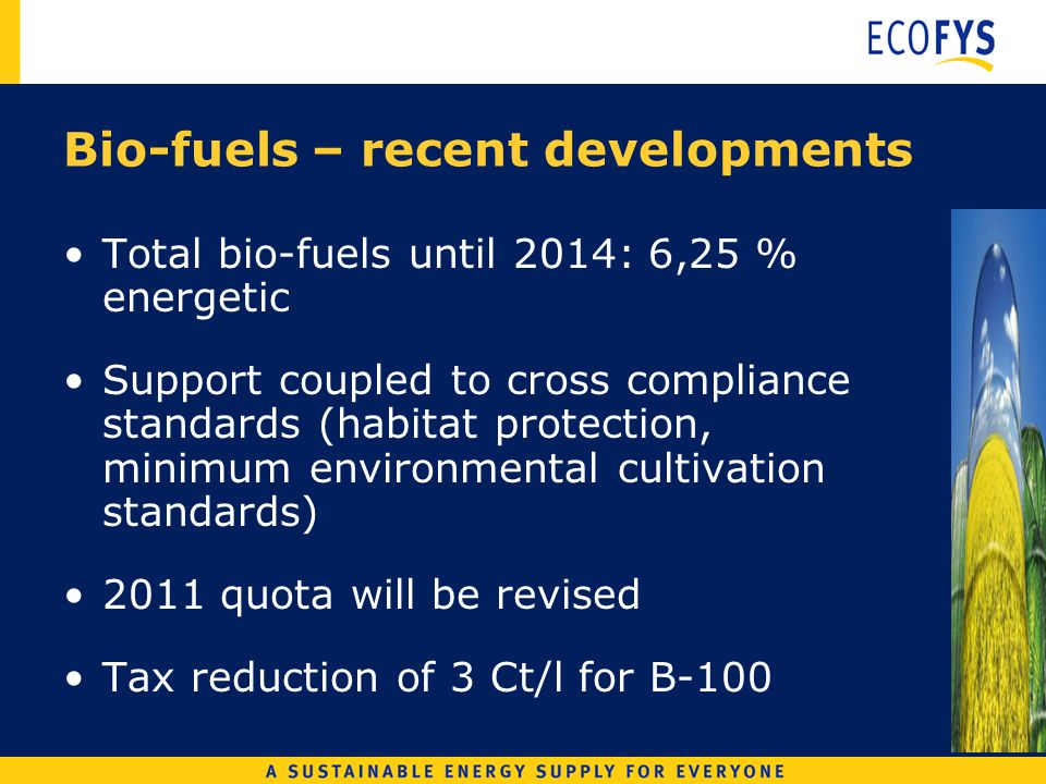 Bio-fuels – recent developments Total bio-fuels until 2014: 6,25 % energetic Support coupled to cross compliance standards (habitat protection, minimum environmental cultivation standards) 2011 quota will be revised Tax reduction of 3 Ct/l for B-100