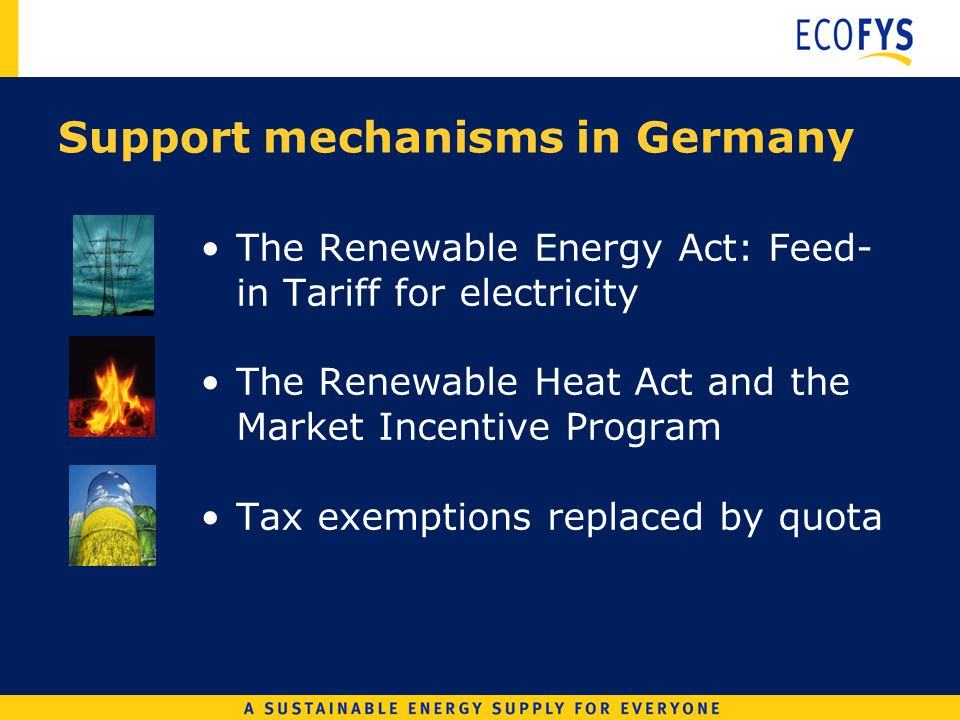 Support mechanisms in Germany The Renewable Energy Act: Feed- in Tariff for electricity The Renewable Heat Act and the Market Incentive Program Tax exemptions replaced by quota