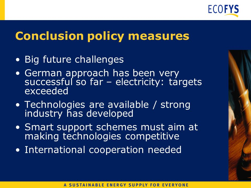Conclusion policy measures Big future challenges German approach has been very successful so far – electricity: targets exceeded Technologies are available / strong industry has developed Smart support schemes must aim at making technologies competitive International cooperation needed