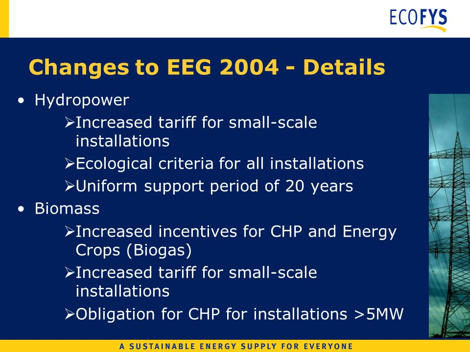 Changes to EEG 2004 - Details Hydropower Increased tariff for small-scale installations Ecological criteria for all installations Uniform support period of 20 years Biomass Increased incentives for CHP and Energy Crops (Biogas) Increased tariff for small-scale installations Obligation for CHP for installations >5MW