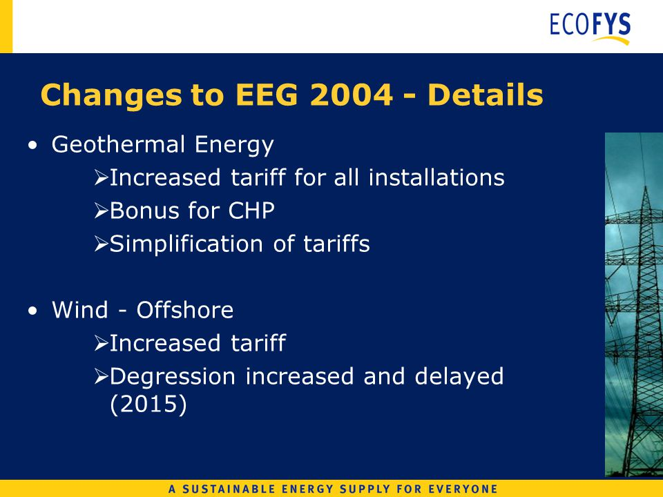 Geothermal Energy Increased tariff for all installations Bonus for CHP Simplification of tariffs Wind - Offshore Increased tariff Degression increased and delayed (2015) Changes to EEG 2004 - Details