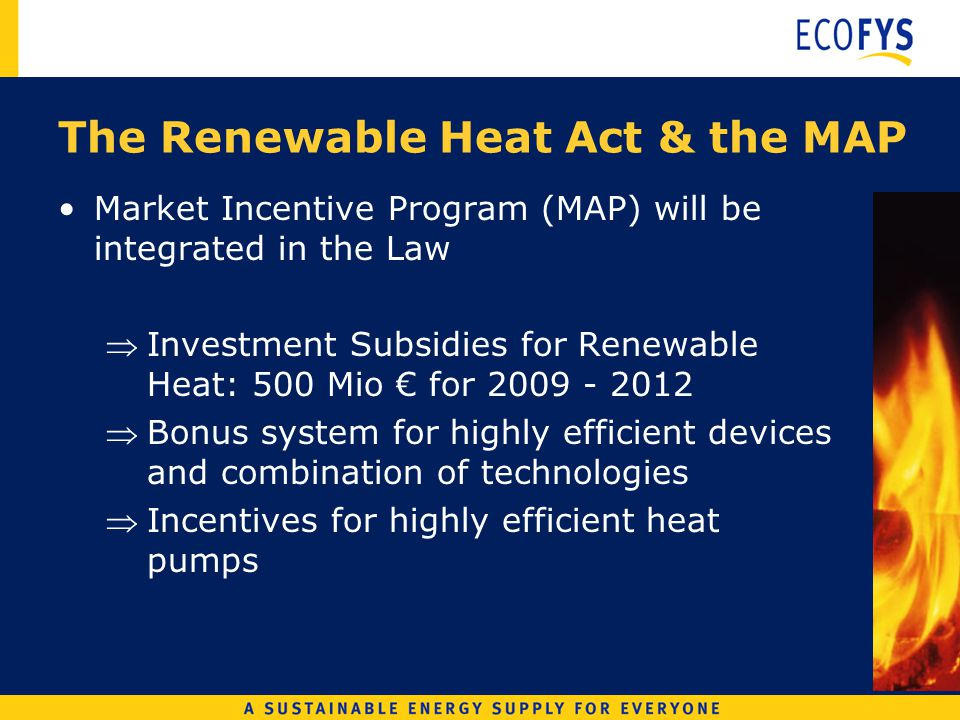 Market Incentive Program (MAP) will be integrated in the Law Investment Subsidies for Renewable Heat: 500 Mio for Bonus system for highly efficient devices and combination of technologies Incentives for highly efficient heat pumps The Renewable Heat Act & the MAP